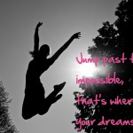 jump past the impossible, that is where your dreams live
